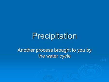 Precipitation Another process brought to you by the water cycle.