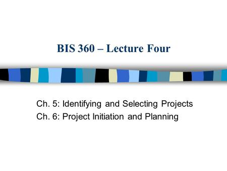 BIS 360 – Lecture Four Ch. 5: Identifying and Selecting Projects Ch. 6: Project Initiation and Planning.