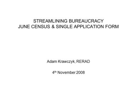 STREAMLINING BUREAUCRACY JUNE CENSUS & SINGLE APPLICATION FORM Adam Krawczyk, RERAD 4 th November 2008.
