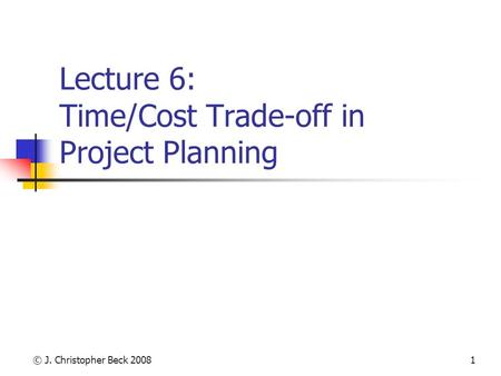 © J. Christopher Beck 20081 Lecture 6: Time/Cost Trade-off in Project Planning.