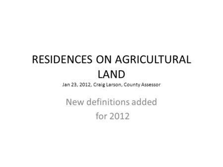 RESIDENCES ON AGRICULTURAL LAND Jan 23, 2012, Craig Larson, County Assessor New definitions added for 2012.