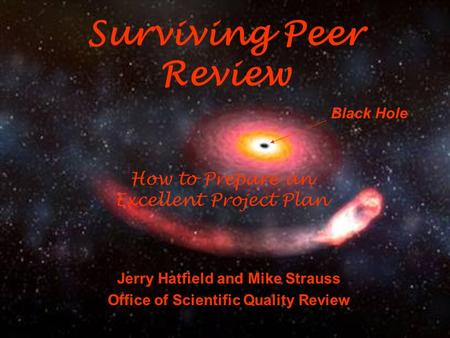 How to Prepare an Excellent Project Plan Jerry Hatfield and Mike Strauss Office of Scientific Quality Review Surviving Peer Review Black Hole.