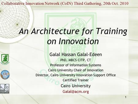 1 An Architecture for Training on Innovation Galal Hassan Galal-Edeen PhD, MBCS CITP, CT Professor of information Systems Cairo University Chair of Innovation.