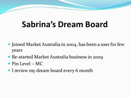 Sabrina's Dream Board Joined Market Australia in 2004, has been a user for few years Re-started Market Australia business in 2009 Pin Level – MC I review.