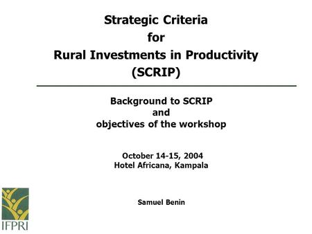 Background to SCRIP and objectives of the workshop October 14-15, 2004 Hotel Africana, Kampala Samuel Benin Strategic Criteria for Rural Investments in.