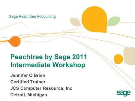 Sage Peachtree Accounting Peachtree by Sage 2011 Intermediate Workshop Jennifer O'Brien Certified Trainer JCS Computer Resource, Inc Detroit, Michigan.