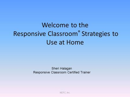NEFC, Inc. Welcome to the Responsive Classroom ® Strategies to Use at Home Sheri Halagan Responsive Classroom Certified Trainer.