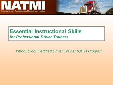 Essential Instructional Skills for Professional Driver Trainers Introduction: Certified Driver Trainer (CDT) Program.