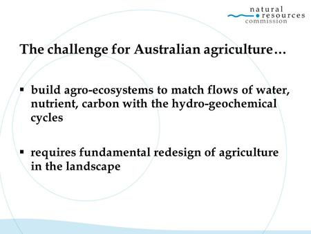 The challenge for Australian agriculture…  build agro-ecosystems to match flows of water, nutrient, carbon with the hydro-geochemical cycles  requires.