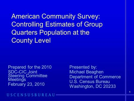 11 American Community Survey: Controlling Estimates of Group Quarters Population at the County Level Prepared for the 2010 SDC-CIC Joint Steering Committee.