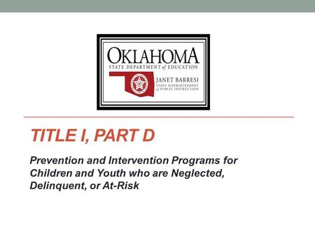 TITLE I, PART D Prevention and Intervention Programs for Children and Youth who are Neglected, Delinquent, or At-Risk.