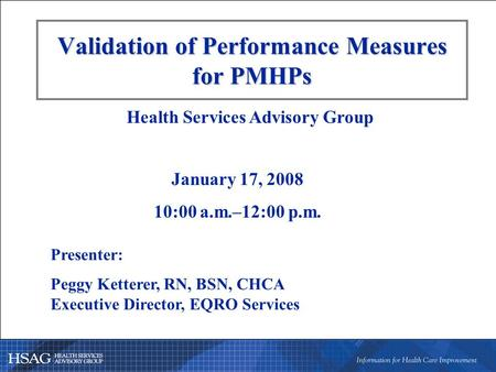 Validation of Performance Measures for PMHPs Presenter: Peggy Ketterer, RN, BSN, CHCA Executive Director, EQRO Services Health Services Advisory Group.