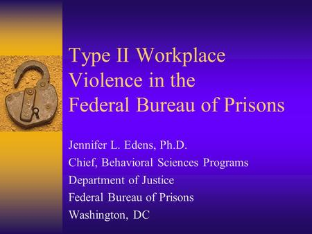 Type II Workplace Violence in the Federal Bureau of Prisons Jennifer L. Edens, Ph.D. Chief, Behavioral Sciences Programs Department of Justice Federal.