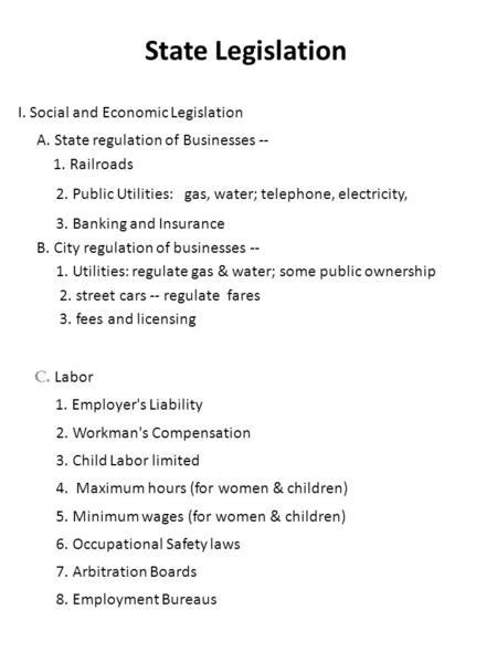 State Legislation I. Social and Economic Legislation A. State regulation of Businesses -- 1. Railroads 2. Public Utilities: gas, water; telephone, electricity,