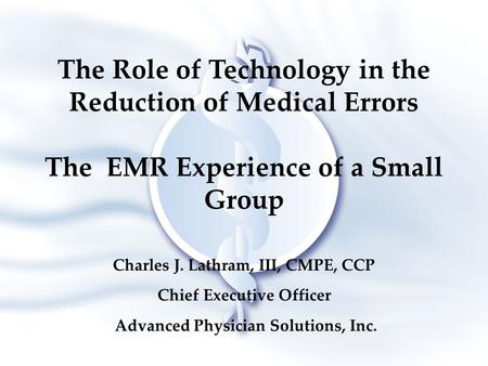 The Role of Technology in the Reduction of Medical Errors The EMR Experience of a Small Group Charles J. Lathram, III, CMPE, CCP Chief Executive Officer.