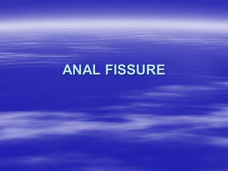 ANAL FISSURE.