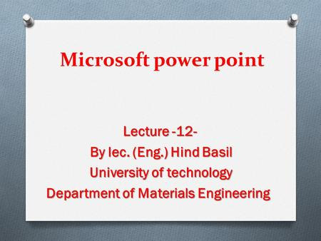 Microsoft power point Lecture -12- By lec. (Eng.) Hind Basil University of technology Department of Materials Engineering.