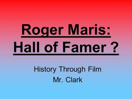 Roger Maris: Hall of Famer ? History Through Film Mr. Clark.