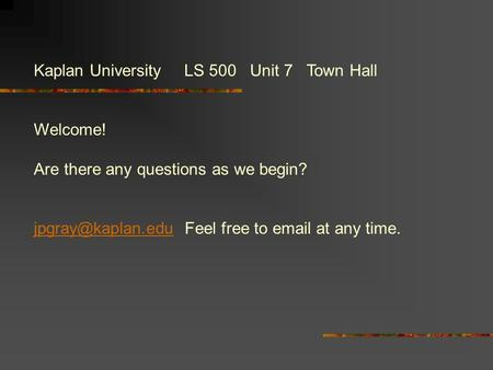 Kaplan University LS 500 Unit 7 Town Hall Welcome! Are there any questions as we begin? Feel free to  at any time.