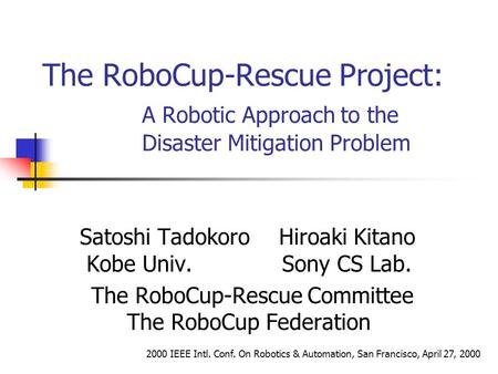 The RoboCup-Rescue Project: A Robotic Approach to the Disaster Mitigation Problem Satoshi TadokoroHiroaki Kitano Kobe Univ. Sony CS Lab. The RoboCup-Rescue.
