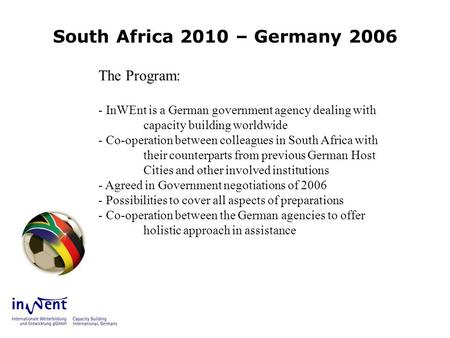 South Africa 2010 – Germany 2006 The Program: - InWEnt is a German government agency dealing with capacity building worldwide - Co-operation between colleagues.