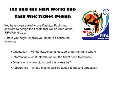 ICT and the FIFA World Cup Task One: Ticket Design You have been asked to use Desktop Publishing software to design the tickets that will be used at the.