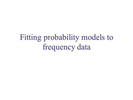 "Fitting probability models to frequency data. Review - proportions Data: discrete nominal variable with two states (""success"" and ""failure"") You can do."