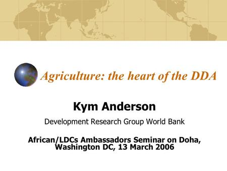 Agriculture: the heart of the DDA Kym Anderson Development Research Group World Bank African/LDCs Ambassadors Seminar on Doha, Washington DC, 13 March.