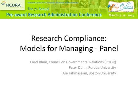 Research Compliance: Models for Managing - Panel Carol Blum, Council on Governmental Relations (COGR) Peter Dunn, Purdue University Ara Tahmassian, Boston.