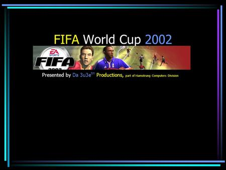 FIFA World Cup 2002 Presented by Da 3u3e tm Productions, part of Hamstrung Computers Division.