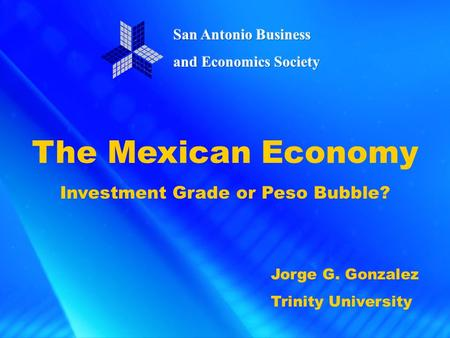 The Mexican Economy Investment Grade or Peso Bubble? Jorge G. Gonzalez Trinity University.