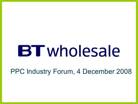 PPC Industry Forum, 4 December 2008. Managed Bandwidth Services BTW Products and Strategy Disclaimer BT has taken reasonable care to check that the information.