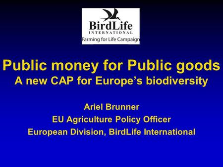 Public money for Public goods A new CAP for Europe's biodiversity Ariel Brunner EU Agriculture Policy Officer European Division, BirdLife International.