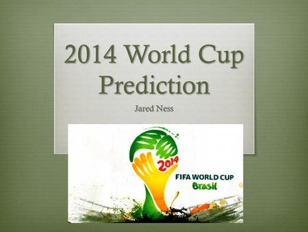 2014 World Cup Prediction Jared Ness. World Cup Play  Consists of 32 international teams  Must pass through 5 stages