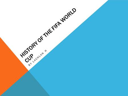 HISTORY OF THE FIFA WORLD CUP BY LACHLAN H. HOW DID THE WORLD CUP START? FIFA sent out questioners to see if they wanted to start a world championship.
