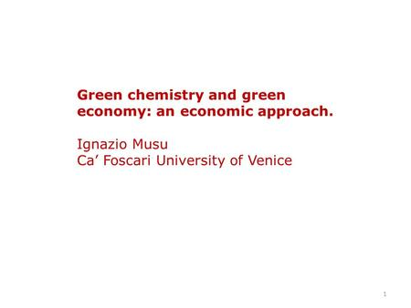 1 Green chemistry and green economy: an economic approach. Ignazio Musu Ca' Foscari University of Venice.