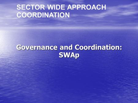 Governance and Coordination: SWAp SECTOR WIDE APPROACH COORDINATION.