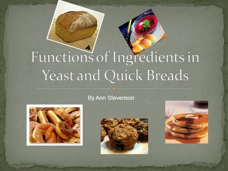 By Ann Stevenson. Yeast breads are leavened by yeast They rise slowly They are kneaded Quick breads are leavened by baking soda, baking powder, steam.