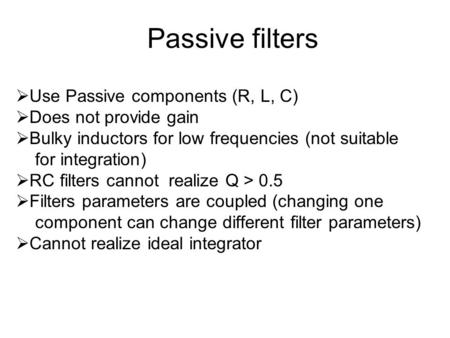 Passive filters  Use Passive components (R, L, C)  Does not provide gain  Bulky inductors for low frequencies (not suitable for integration)  RC filters.