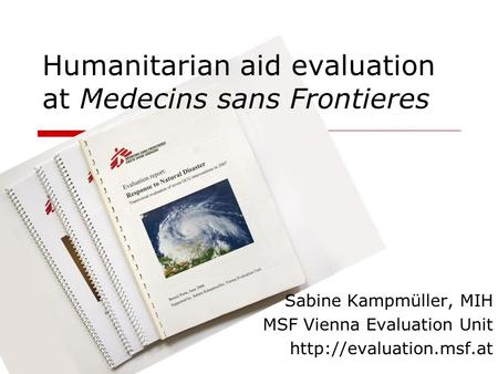 Humanitarian aid evaluation at Medecins sans Frontieres Sabine Kampmüller, MIH MSF Vienna Evaluation Unit