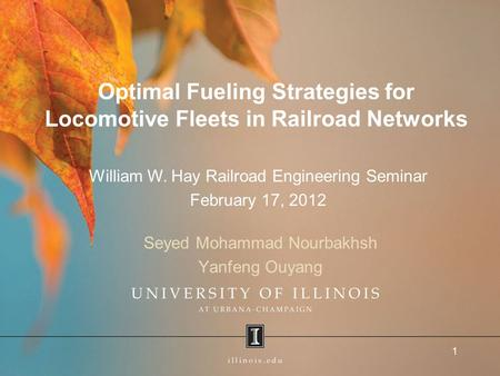 Optimal Fueling Strategies for Locomotive Fleets in Railroad Networks Seyed Mohammad Nourbakhsh Yanfeng Ouyang 1 William W. Hay Railroad Engineering Seminar.