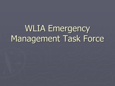WLIA Emergency Management Task Force. Introduction ► Video Presentation ► Purpose ► History  How EMTF was started  11 meetings in 13 months ► Tasks.