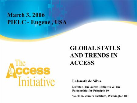 March 3, 2006 PIELC - Eugene, USA GLOBAL STATUS AND TRENDS IN ACCESS Lalanath de Silva Director, The Access Initiative & The Partnership for Principle.