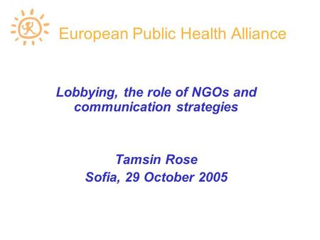 European Public Health Alliance Lobbying, the role of NGOs and communication strategies Tamsin Rose Sofia, 29 October 2005.