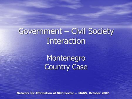 Government – Civil Society Interaction Montenegro Country Case Network for Affirmation of NGO Sector – MANS, October 2002.