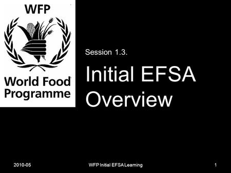 2010-05WFP Initial EFSA Learning Session 1.3. Initial EFSA Overview 1.