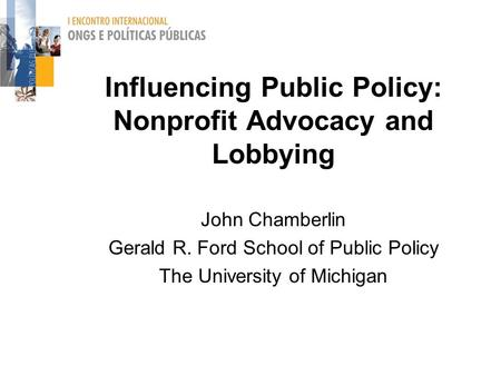 Influencing Public Policy: Nonprofit Advocacy and Lobbying John Chamberlin Gerald R. Ford School of Public Policy The University of Michigan.