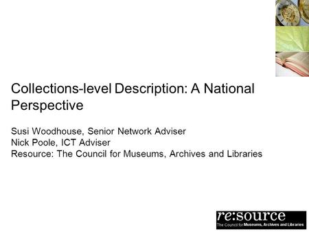 Collections-level Description: A National Perspective Susi Woodhouse, Senior Network Adviser Nick Poole, ICT Adviser Resource: The Council for Museums,