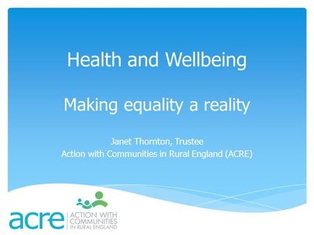 Health and Wellbeing Making equality a reality Janet Thornton, Trustee Action with Communities in Rural England (ACRE)