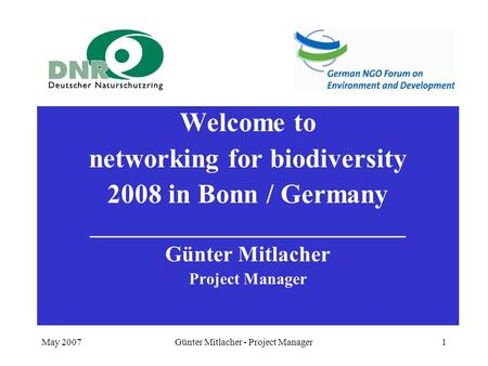 May 2007Günter Mitlacher - Project Manager1 Welcome to networking for biodiversity 2008 in Bonn / Germany _____________________________ Günter Mitlacher.